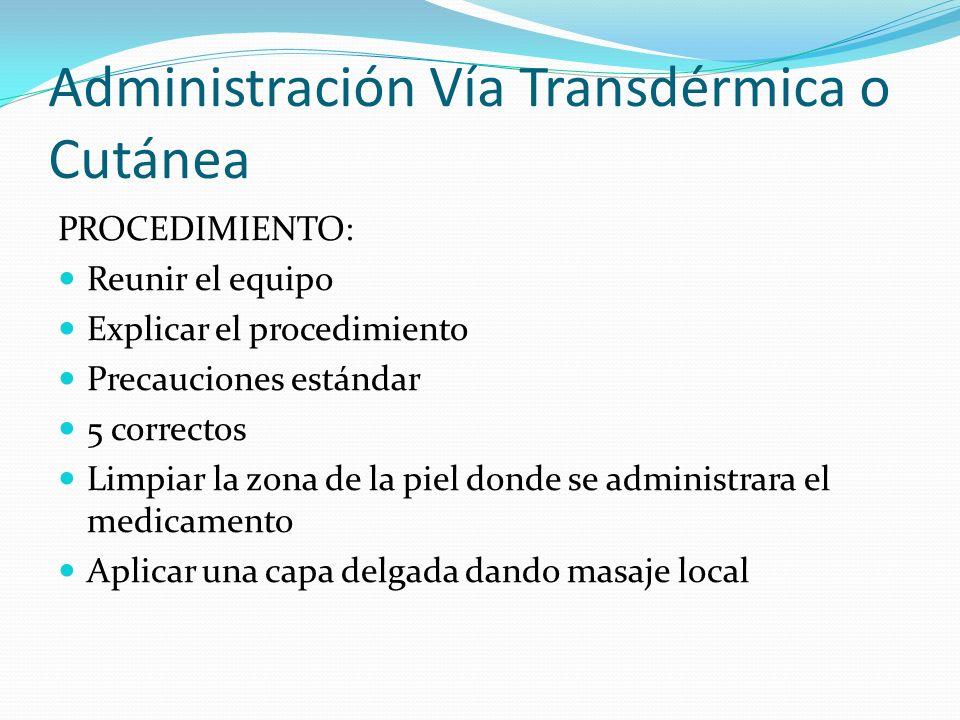 Administración Vía Transdérmica o Cutánea PROCEDIMIENTO: Reunir el equipo Explicar el procedimiento Precauciones estándar 5 correctos Limpiar la zona