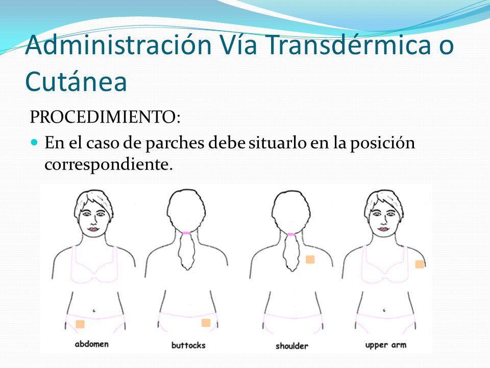 Administración Vía Transdérmica o Cutánea PROCEDIMIENTO: En el caso de parches debe situarlo en la posición correspondiente.
