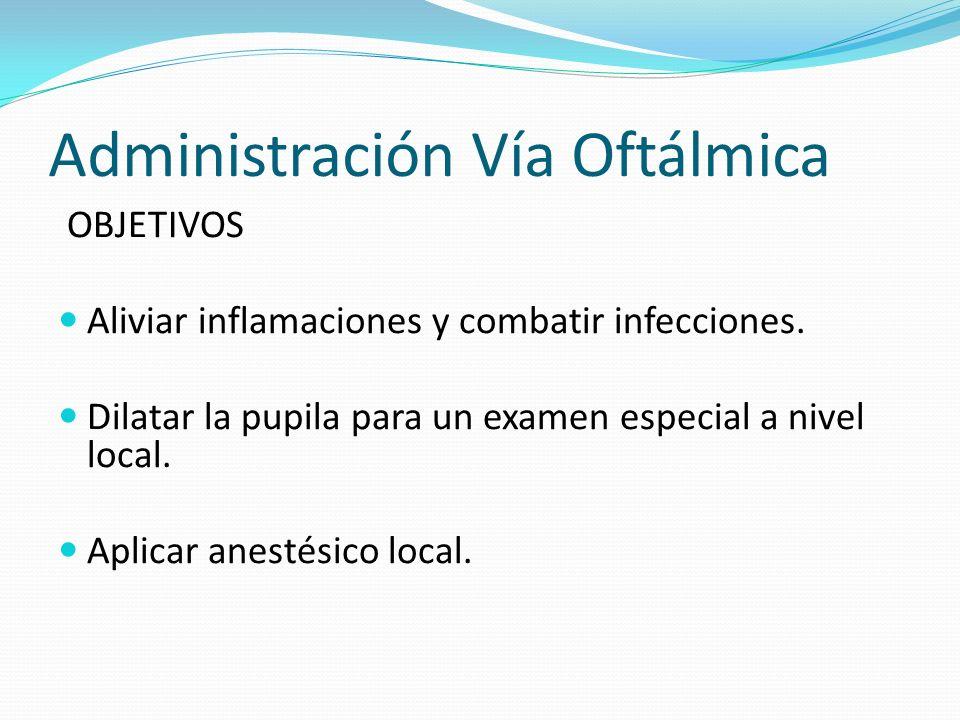 Administración Vía Oftálmica OBJETIVOS Aliviar inflamaciones y combatir infecciones. Dilatar la pupila para un examen especial a nivel local. Aplicar