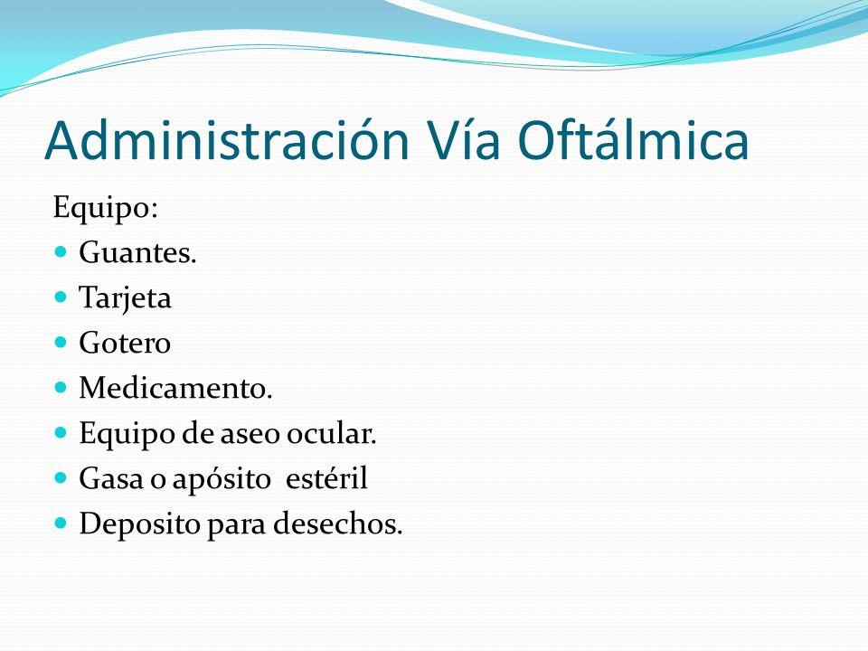 Administración Vía Oftálmica Equipo: Guantes. Tarjeta Gotero Medicamento. Equipo de aseo ocular. Gasa o apósito estéril Deposito para desechos.