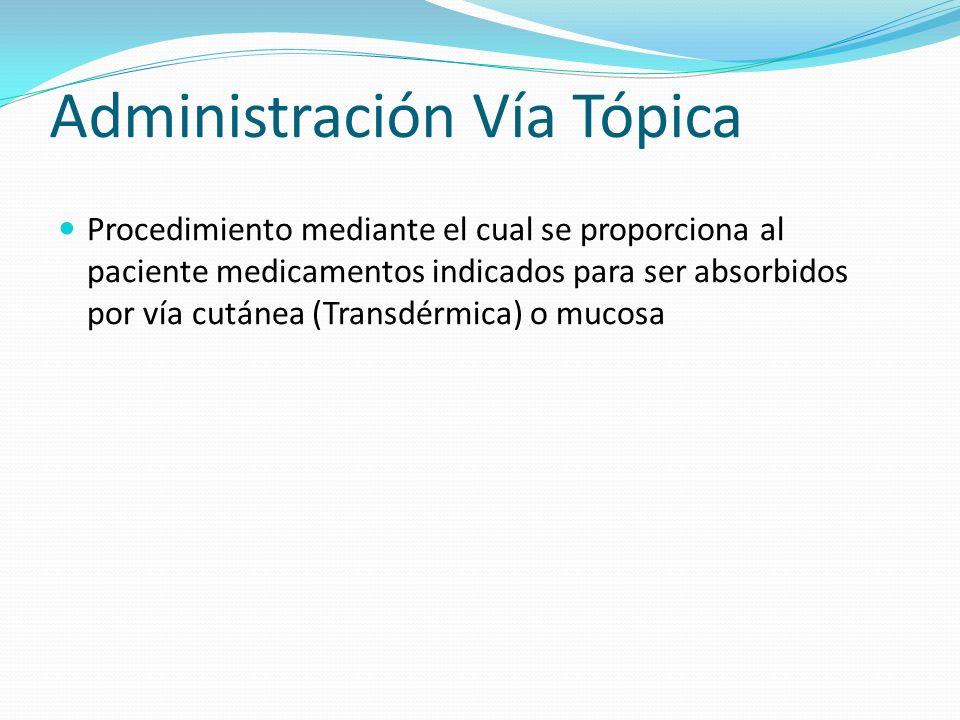 Administración Vía Tópica Procedimiento mediante el cual se proporciona al paciente medicamentos indicados para ser absorbidos por vía cutánea (Transd
