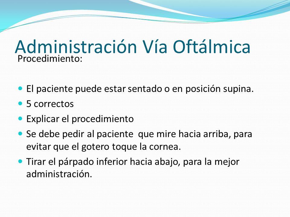 Administración Vía Oftálmica Procedimiento: El paciente puede estar sentado o en posición supina. 5 correctos Explicar el procedimiento Se debe pedir