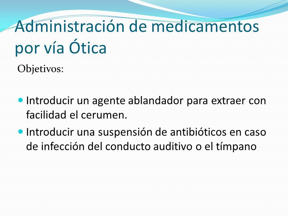 Administración de medicamentos por vía Ótica Objetivos: Introducir un agente ablandador para extraer con facilidad el cerumen. Introducir una suspensi