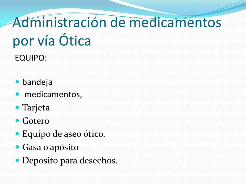 Administración de medicamentos por vía Ótica EQUIPO: bandeja medicamentos, Tarjeta Gotero Equipo de aseo ótico. Gasa o apósito Deposito para desechos.