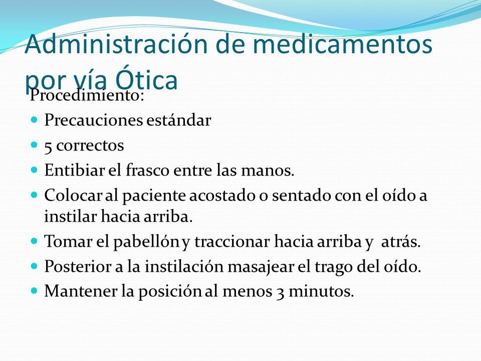 Administración de medicamentos por vía Ótica Procedimiento: Precauciones estándar 5 correctos Entibiar el frasco entre las manos. Colocar al paciente