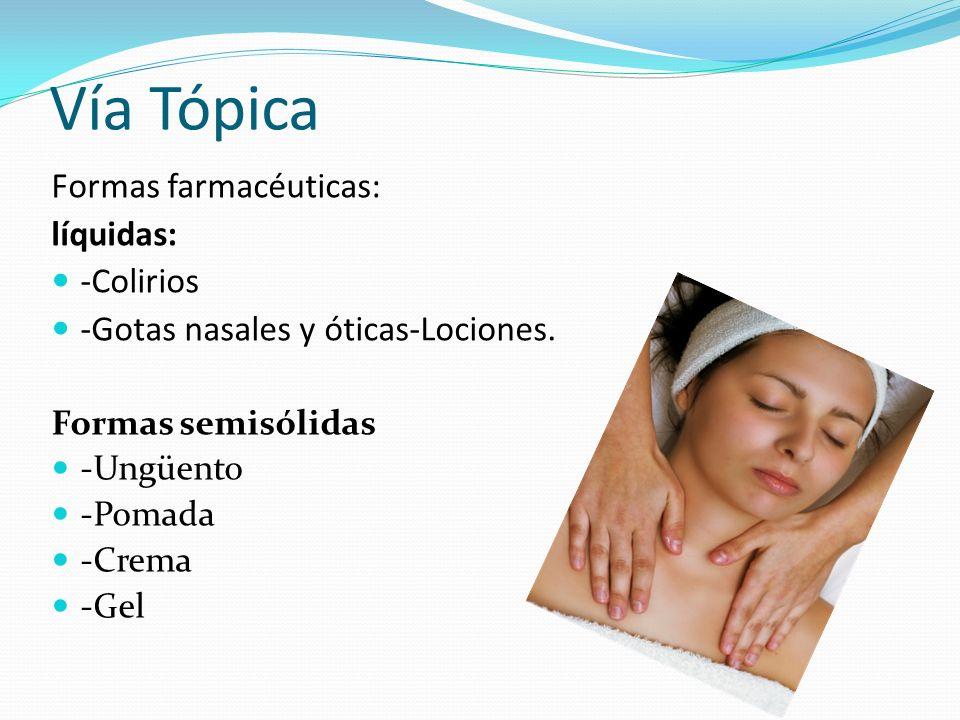Vía Tópica Formas farmacéuticas: líquidas: -Colirios -Gotas nasales y óticas-Lociones. Formas semisólidas -Ungüento -Pomada -Crema -Gel