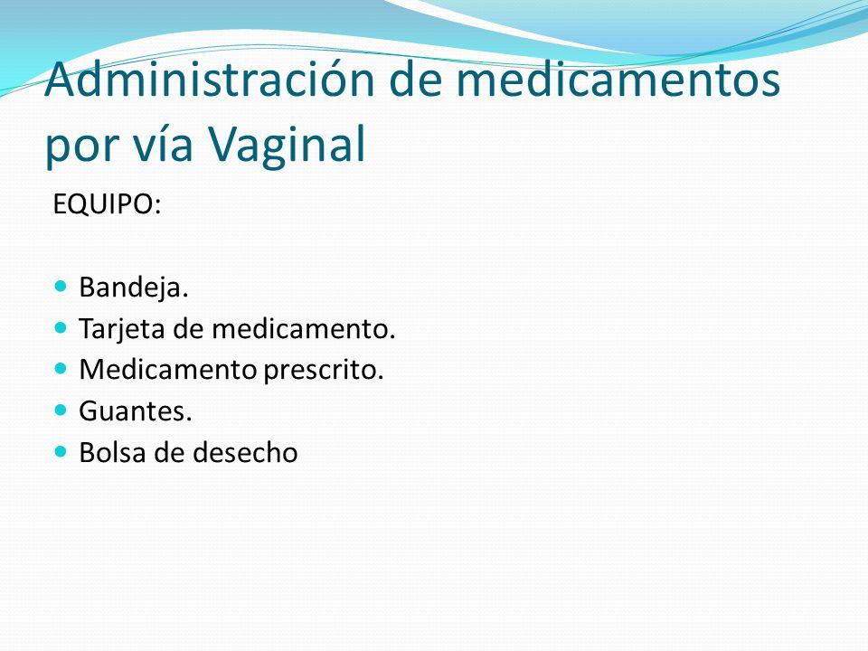 Administración de medicamentos por vía Vaginal EQUIPO: Bandeja. Tarjeta de medicamento. Medicamento prescrito. Guantes. Bolsa de desecho