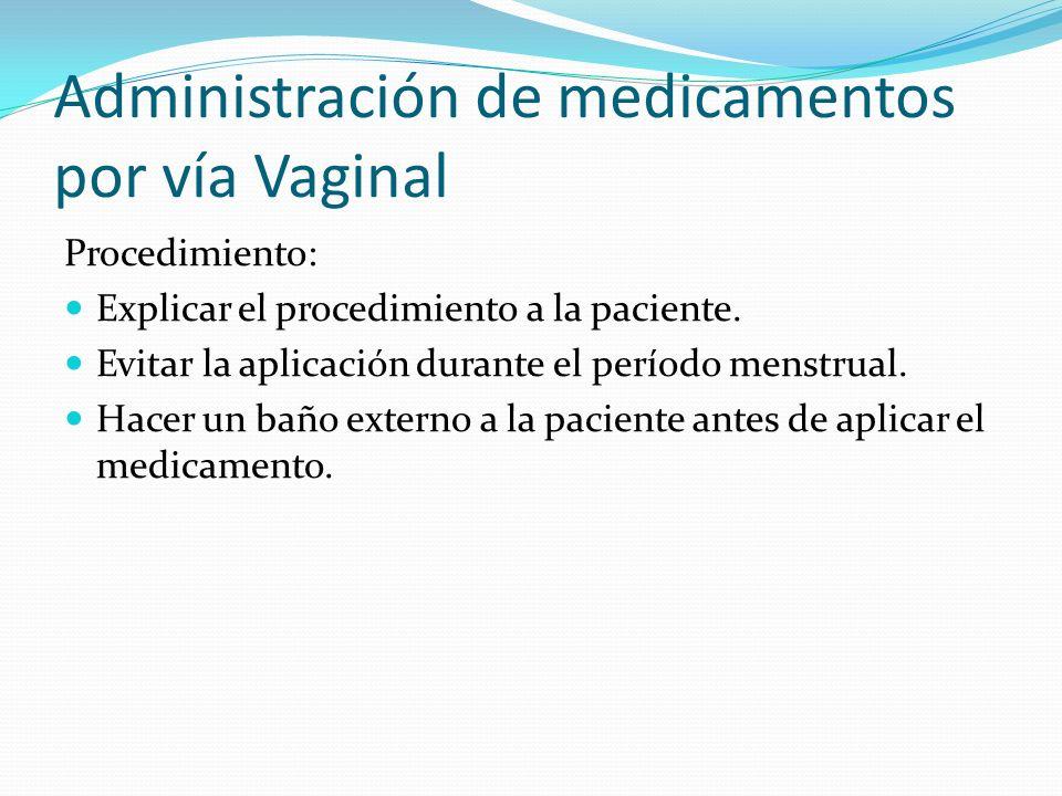 Administración de medicamentos por vía Vaginal Procedimiento: Explicar el procedimiento a la paciente. Evitar la aplicación durante el período menstru