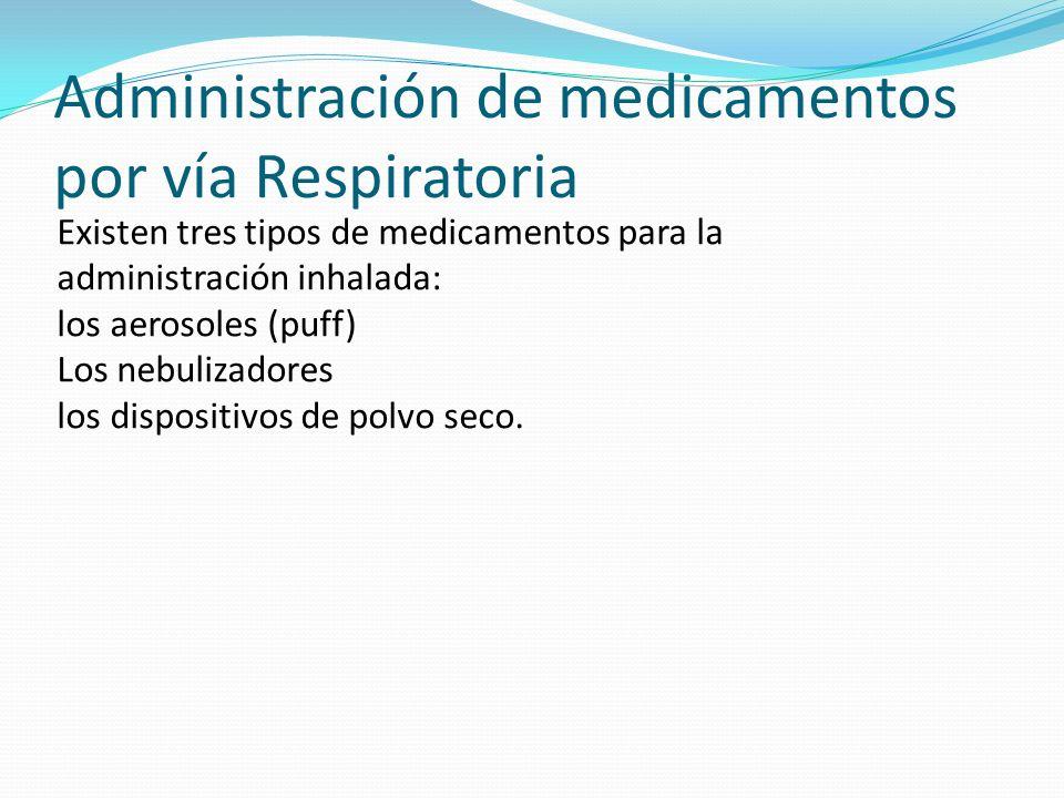 Administración de medicamentos por vía Respiratoria Existen tres tipos de medicamentos para la administración inhalada: los aerosoles (puff) Los nebul