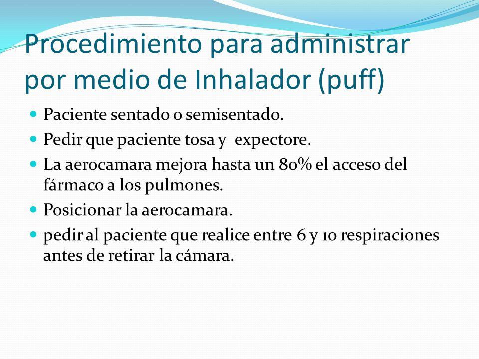 Procedimiento para administrar por medio de Inhalador (puff) Paciente sentado o semisentado. Pedir que paciente tosa y expectore. La aerocamara mejora