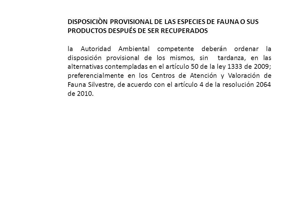 DISPOSICIÒN PROVISIONAL DE LAS ESPECIES DE FAUNA O SUS PRODUCTOS DESPUÉS DE SER RECUPERADOS la Autoridad Ambiental competente deberán ordenar la disposición provisional de los mismos, sin tardanza, en las alternativas contempladas en el artículo 50 de la ley 1333 de 2009; preferencialmente en los Centros de Atención y Valoración de Fauna Silvestre, de acuerdo con el artículo 4 de la resolución 2064 de 2010.