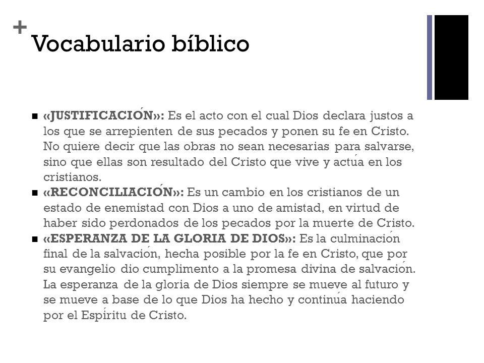+ Vocabulario bíblico «JUSTIFICACION»: Es el acto con el cual Dios declara justos a los que se arrepienten de sus pecados y ponen su fe en Cristo. No