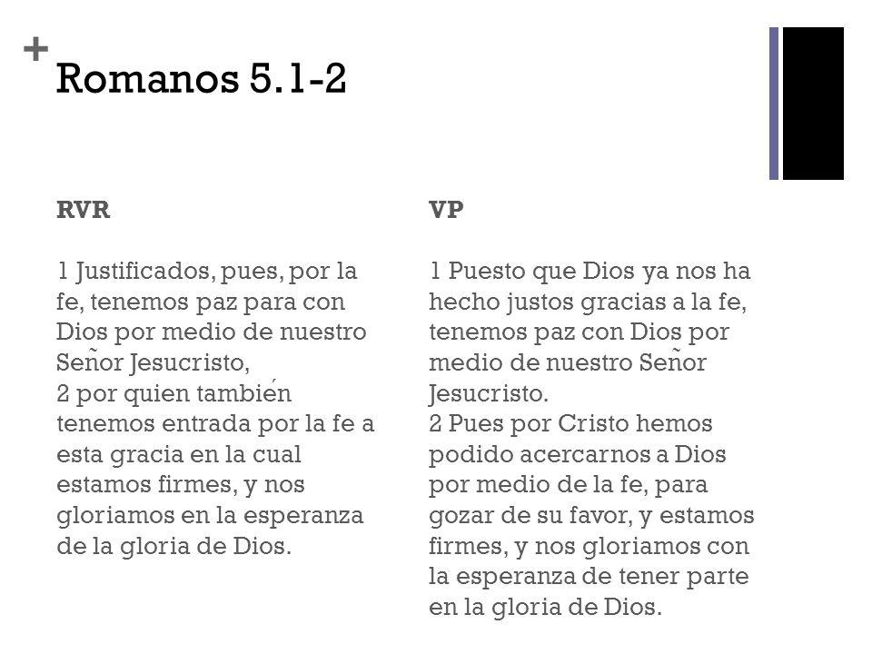 + Romanos 5.1-2 RVR 1 Justificados, pues, por la fe, tenemos paz para con Dios por medio de nuestro Sen ̃ or Jesucristo, 2 por quien tambien tenemos e