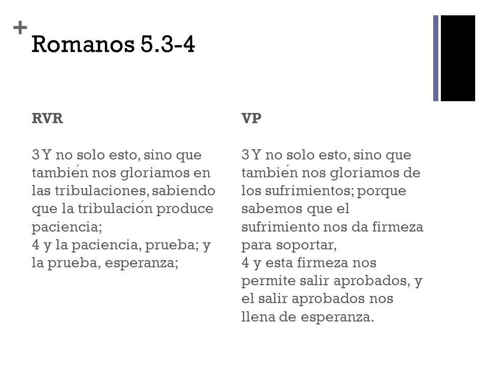 + Romanos 5.3-4 RVR 3 Y no solo esto, sino que tambien nos gloriamos en las tribulaciones, sabiendo que la tribulacion produce paciencia; 4 y la pacie