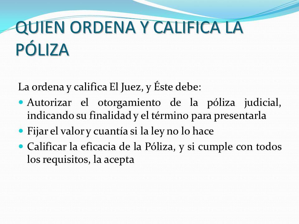 QUIEN ORDENA Y CALIFICA LA PÓLIZA La ordena y califica El Juez, y Éste debe: Autorizar el otorgamiento de la póliza judicial, indicando su finalidad y