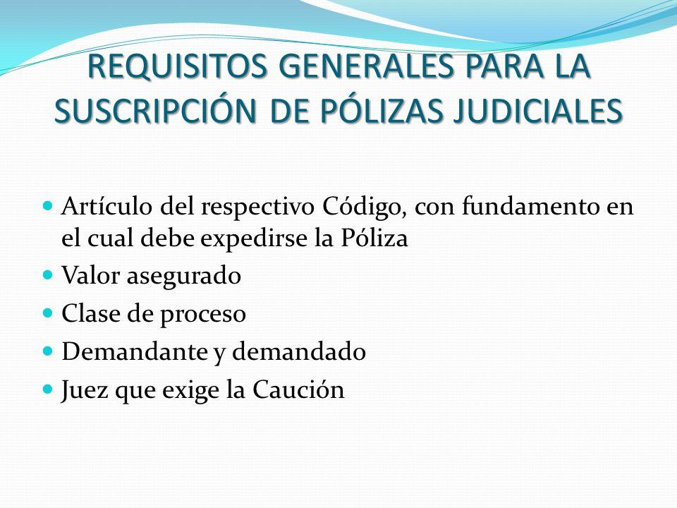 REQUISITOS GENERALES PARA LA SUSCRIPCIÓN DE PÓLIZAS JUDICIALES Artículo del respectivo Código, con fundamento en el cual debe expedirse la Póliza Valo