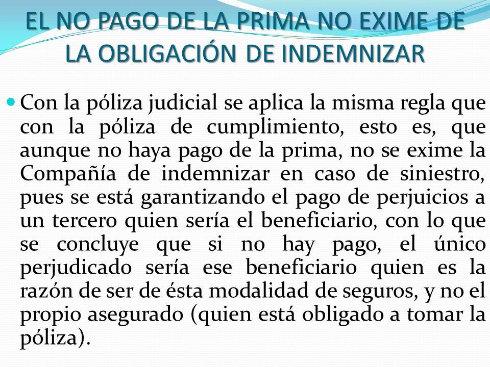 EL NO PAGO DE LA PRIMA NO EXIME DE LA OBLIGACIÓN DE INDEMNIZAR Con la póliza judicial se aplica la misma regla que con la póliza de cumplimiento, esto