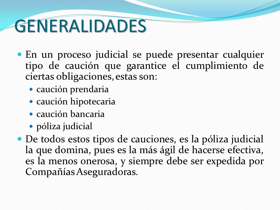 GENERALIDADES En un proceso judicial se puede presentar cualquier tipo de caución que garantice el cumplimiento de ciertas obligaciones, estas son: ca