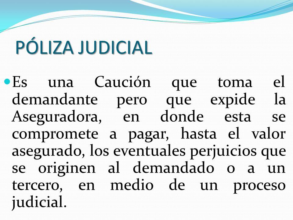 PÓLIZA JUDICIAL Es una Caución que toma el demandante pero que expide la Aseguradora, en donde esta se compromete a pagar, hasta el valor asegurado, l