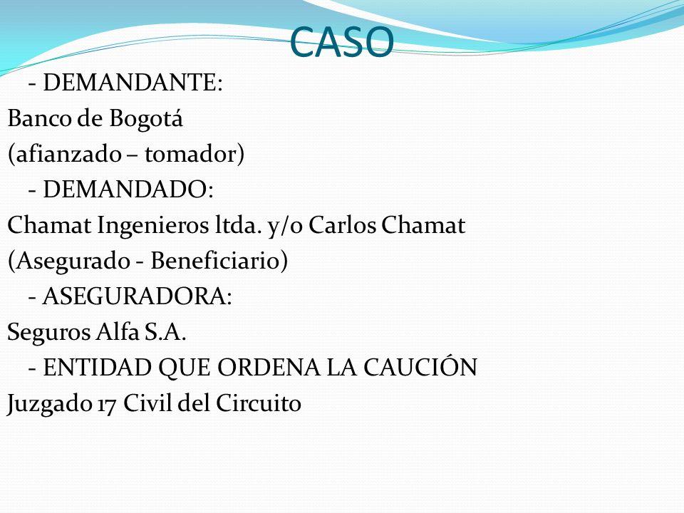 CASO - DEMANDANTE: Banco de Bogotá (afianzado – tomador) - DEMANDADO: Chamat Ingenieros ltda. y/o Carlos Chamat (Asegurado - Beneficiario) - ASEGURADO