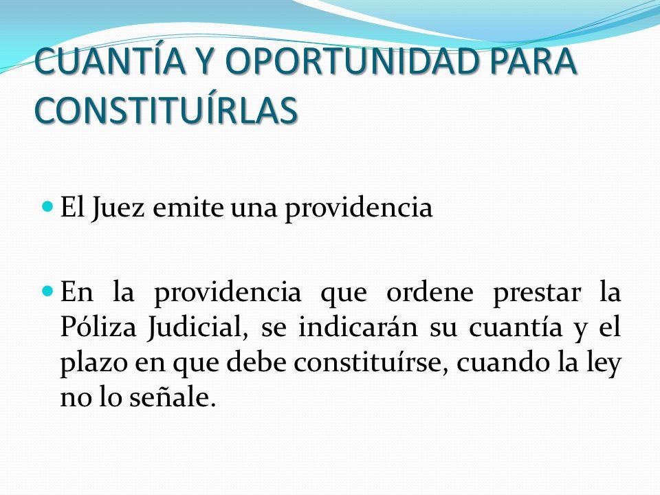 CUANTÍA Y OPORTUNIDAD PARA CONSTITUÍRLAS El Juez emite una providencia En la providencia que ordene prestar la Póliza Judicial, se indicarán su cuantí