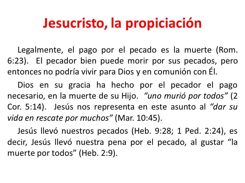 Jesucristo, la propiciación Legalmente, el pago por el pecado es la muerte (Rom. 6:23). El pecador bien puede morir por sus pecados, pero entonces no