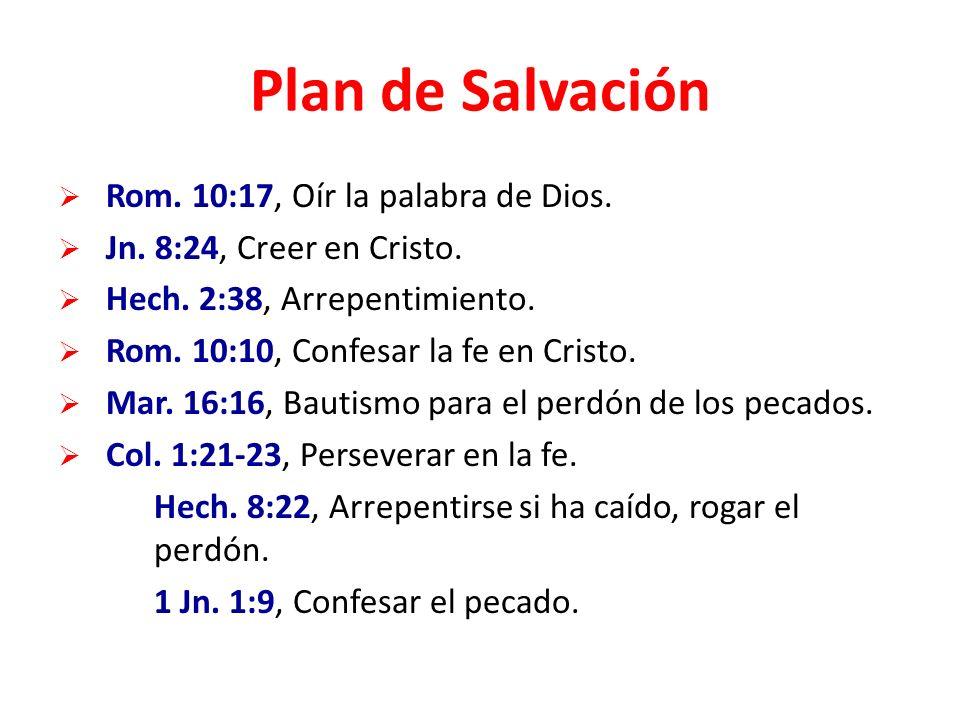 Plan de Salvación Rom. 10:17, Oír la palabra de Dios. Jn. 8:24, Creer en Cristo. Hech. 2:38, Arrepentimiento. Rom. 10:10, Confesar la fe en Cristo. Ma