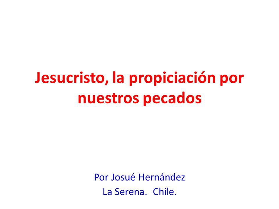 Jesucristo, la propiciación por nuestros pecados Por Josué Hernández La Serena. Chile.