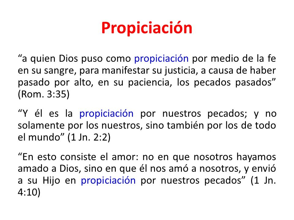 Propiciación a quien Dios puso como propiciación por medio de la fe en su sangre, para manifestar su justicia, a causa de haber pasado por alto, en su