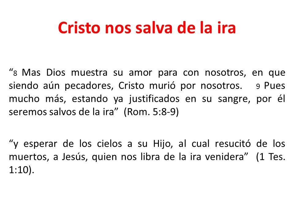 Cristo nos salva de la ira 8 Mas Dios muestra su amor para con nosotros, en que siendo aún pecadores, Cristo murió por nosotros. 9 Pues mucho más, est
