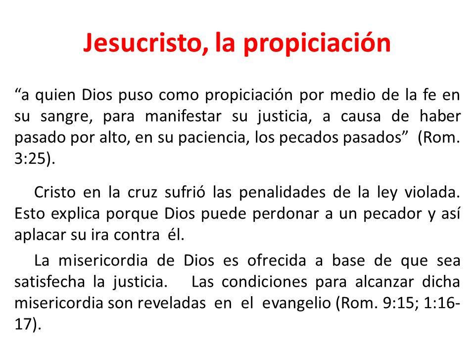 Jesucristo, la propiciación a quien Dios puso como propiciación por medio de la fe en su sangre, para manifestar su justicia, a causa de haber pasado