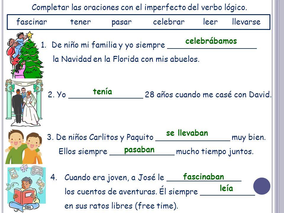 Completar las oraciones con el imperfecto del verbo lógico. 1.De niño mi familia y yo siempre __________________ la Navidad en la Florida con mis abue
