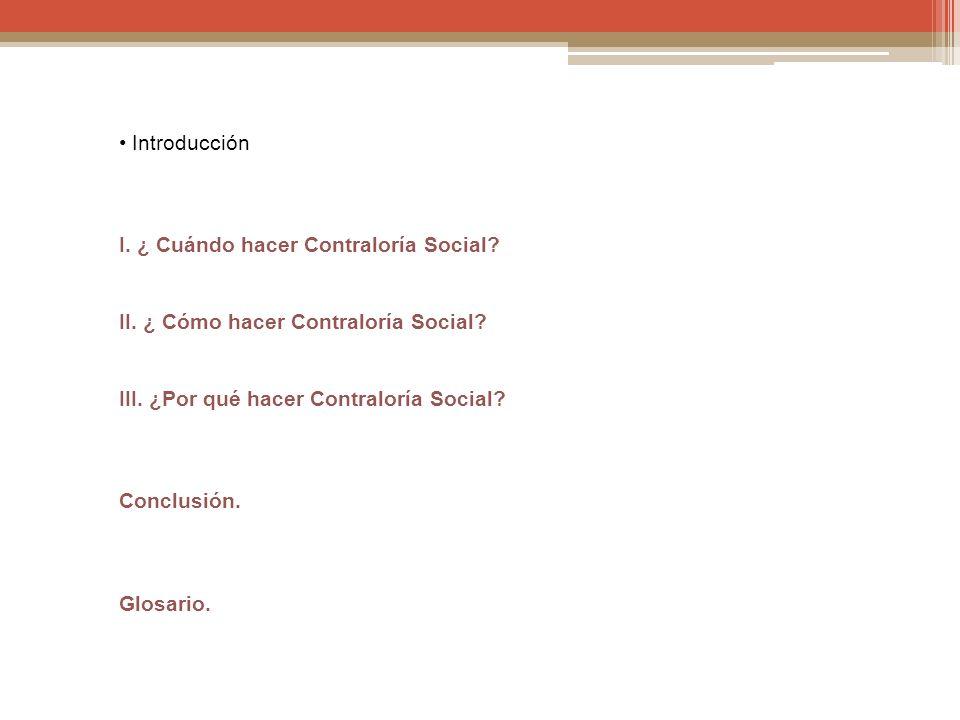 Introducción I. ¿ Cuándo hacer Contraloría Social? II. ¿ Cómo hacer Contraloría Social? III. ¿Por qué hacer Contraloría Social? Conclusión. Glosario.
