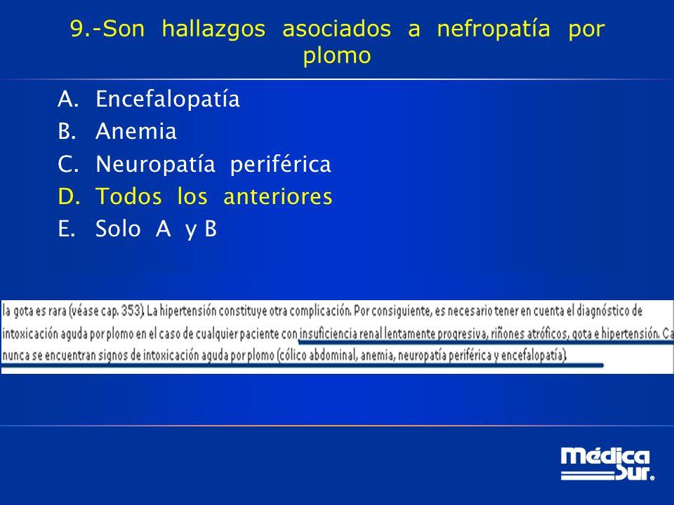 9.-Son hallazgos asociados a nefropatía por plomo A.Encefalopatía B.Anemia C.Neuropatía periférica D.Todos los anteriores E.Solo A y B