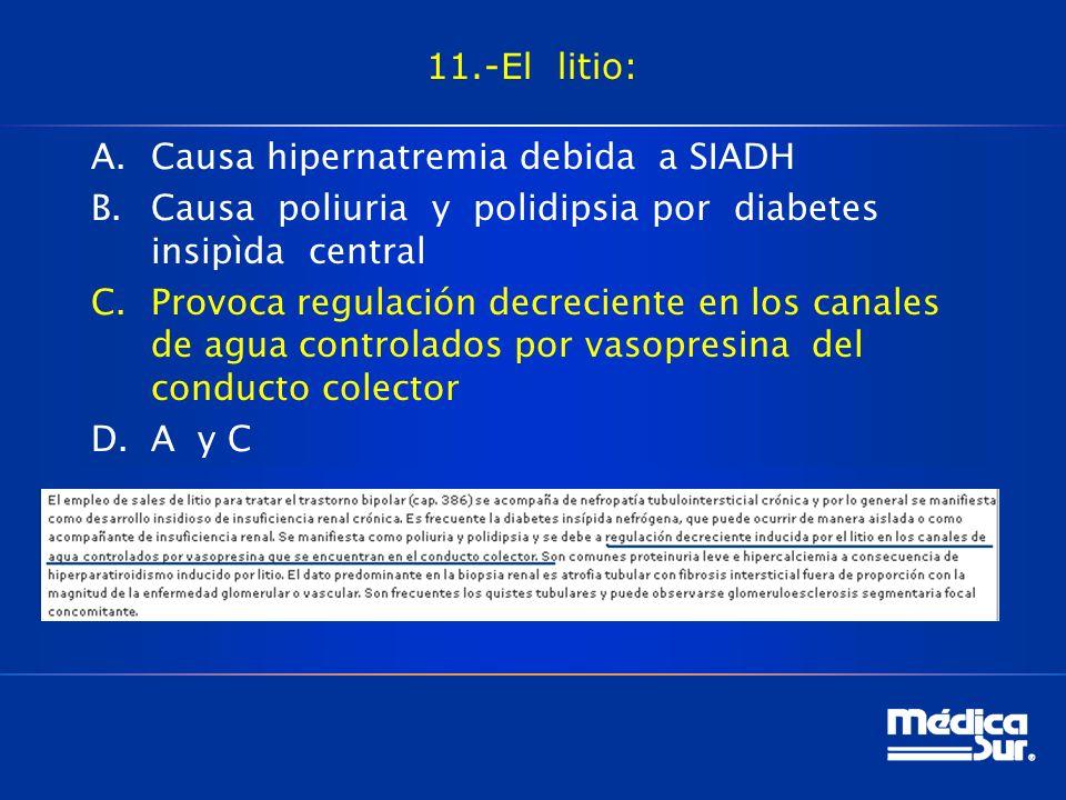 11.-El litio: A.Causa hipernatremia debida a SIADH B.Causa poliuria y polidipsia por diabetes insipìda central C.Provoca regulación decreciente en los canales de agua controlados por vasopresina del conducto colector D.A y C