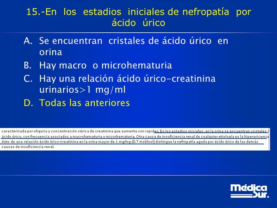 15.-En los estadios iniciales de nefropatía por ácido úrico A.Se encuentran cristales de ácido úrico en orina B.Hay macro o microhematuria C.Hay una relación ácido úrico-creatinina urinarios>1 mg/ml D.Todas las anteriores