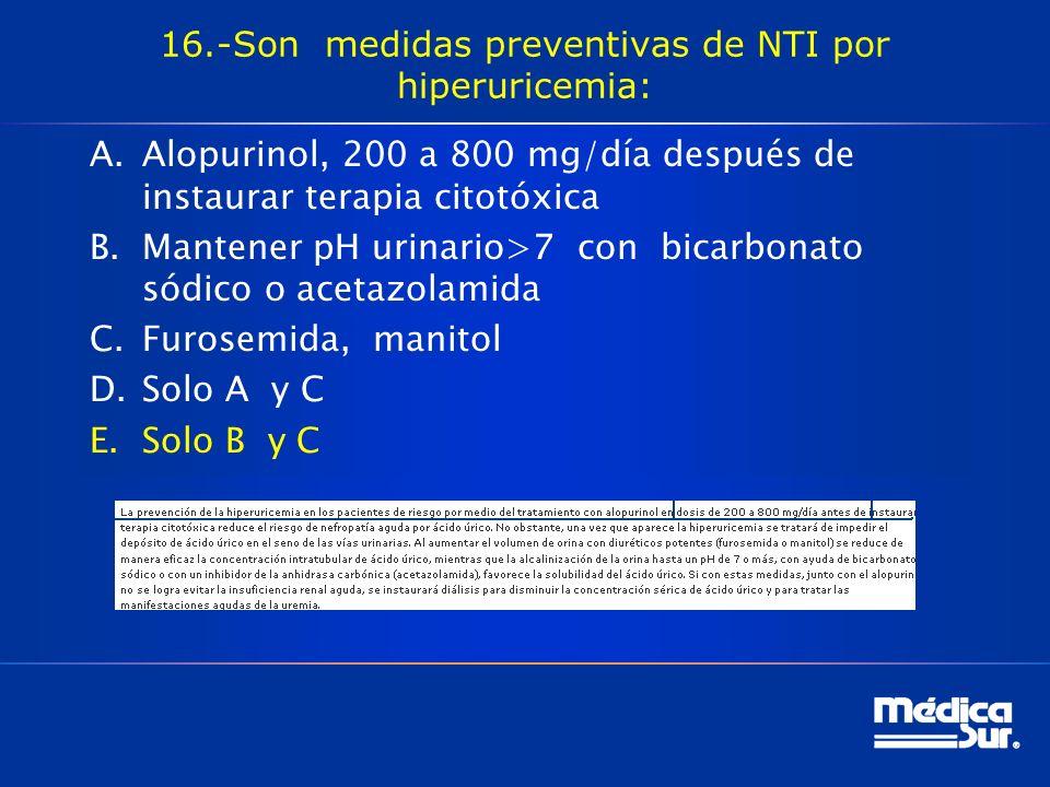 16.-Son medidas preventivas de NTI por hiperuricemia: A.Alopurinol, 200 a 800 mg/día después de instaurar terapia citotóxica B.Mantener pH urinario>7 con bicarbonato sódico o acetazolamida C.Furosemida, manitol D.Solo A y C E.Solo B y C