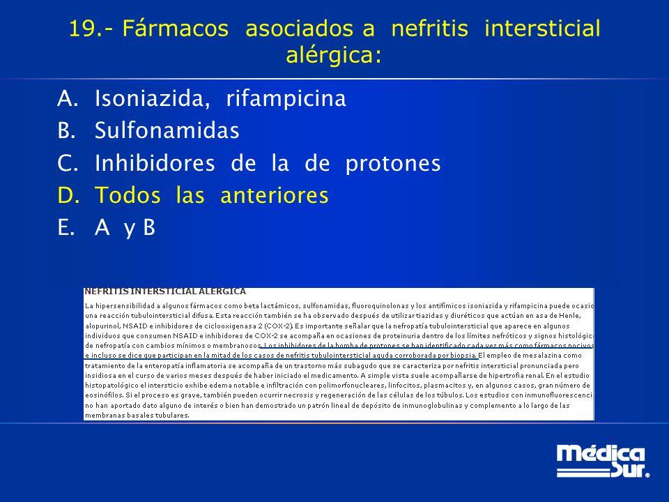 19.- Fármacos asociados a nefritis intersticial alérgica: A.Isoniazida, rifampicina B.Sulfonamidas C.Inhibidores de la de protones D.Todos las anteriores E.A y B