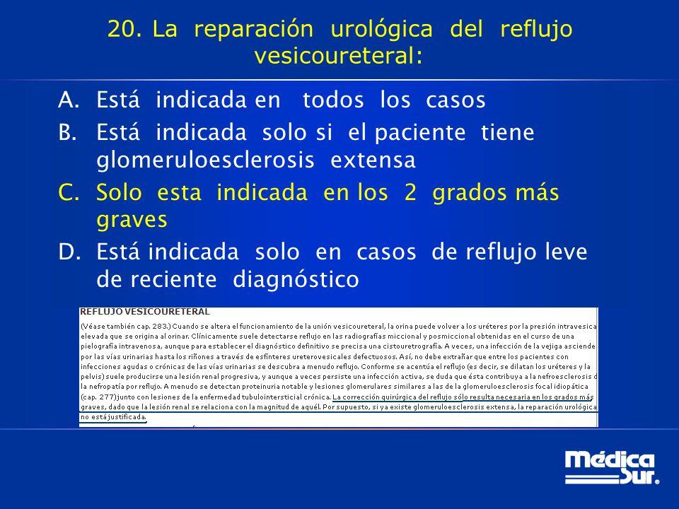 20. La reparación urológica del reflujo vesicoureteral: A.Está indicada en todos los casos B.Está indicada solo si el paciente tiene glomeruloescleros