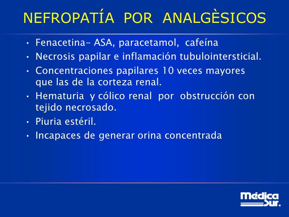 NEFROPATÍA POR ANALGÈSICOS Fenacetina- ASA, paracetamol, cafeína Necrosis papilar e inflamación tubulointersticial.