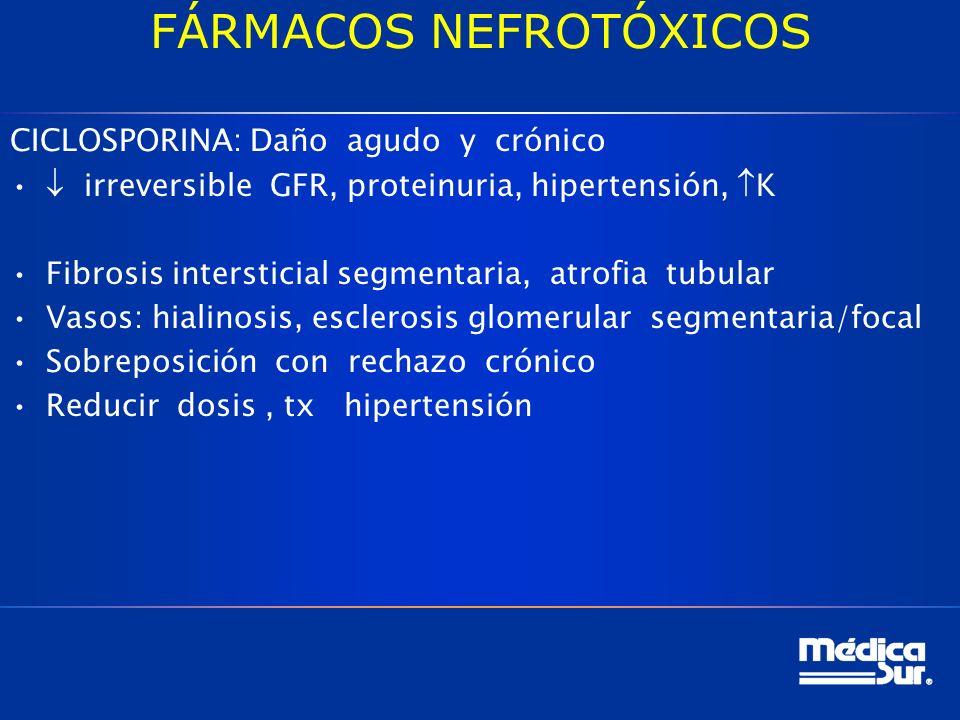 FÁRMACOS NEFROTÓXICOS CICLOSPORINA: Daño agudo y crónico irreversible GFR, proteinuria, hipertensión, K Fibrosis intersticial segmentaria, atrofia tubular Vasos: hialinosis, esclerosis glomerular segmentaria/focal Sobreposición con rechazo crónico Reducir dosis, tx hipertensión