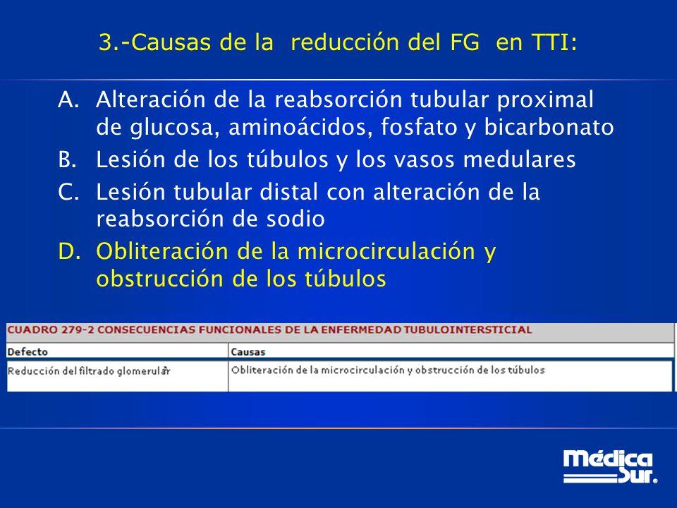3.-Causas de la reducción del FG en TTI: A.Alteración de la reabsorción tubular proximal de glucosa, aminoácidos, fosfato y bicarbonato B.Lesión de los túbulos y los vasos medulares C.Lesión tubular distal con alteración de la reabsorción de sodio D.Obliteración de la microcirculación y obstrucción de los túbulos