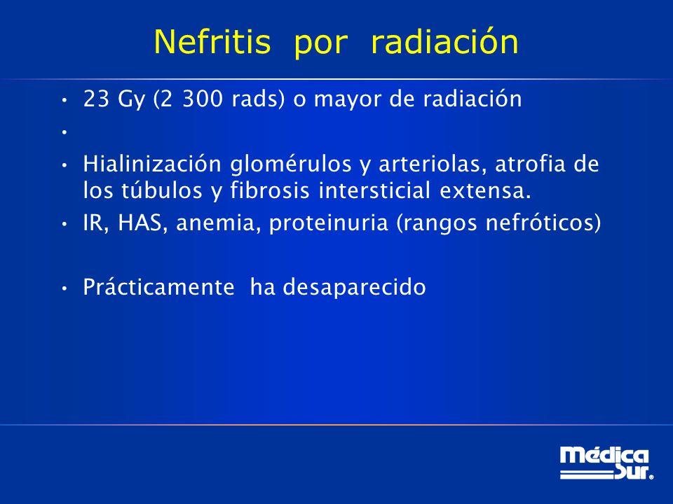 Nefritis por radiación 23 Gy (2 300 rads) o mayor de radiación Hialinización glomérulos y arteriolas, atrofia de los túbulos y fibrosis intersticial extensa.