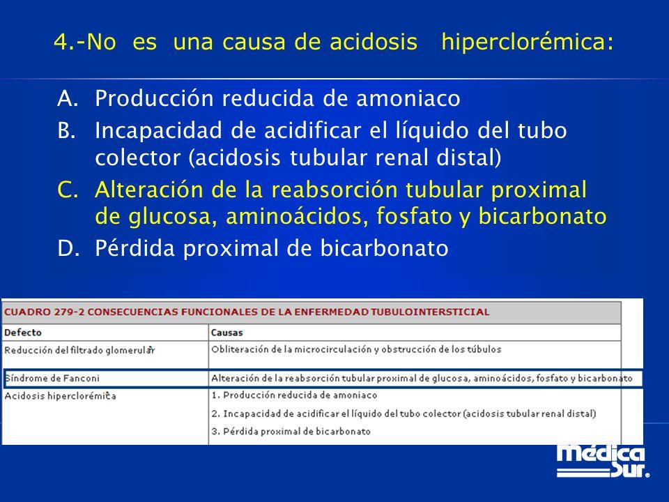 4.-No es una causa de acidosis hiperclorémica: A.Producción reducida de amoniaco B.Incapacidad de acidificar el líquido del tubo colector (acidosis tubular renal distal) C.Alteración de la reabsorción tubular proximal de glucosa, aminoácidos, fosfato y bicarbonato D.Pérdida proximal de bicarbonato