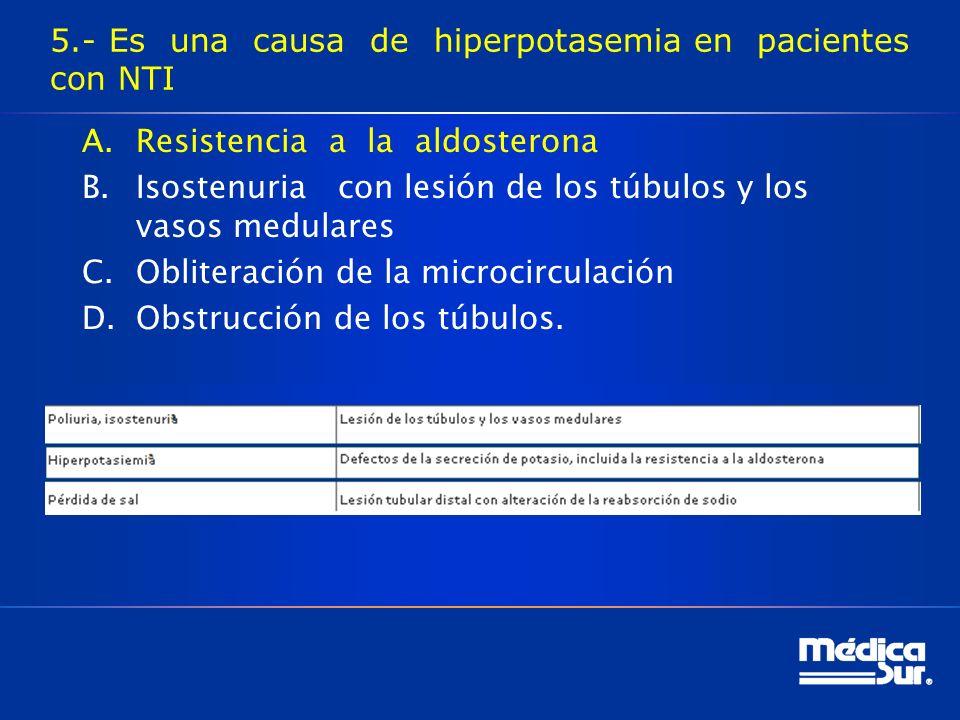 5.- Es una causa de hiperpotasemia en pacientes con NTI A.Resistencia a la aldosterona B.Isostenuria con lesión de los túbulos y los vasos medulares C.Obliteración de la microcirculación D.Obstrucción de los túbulos.