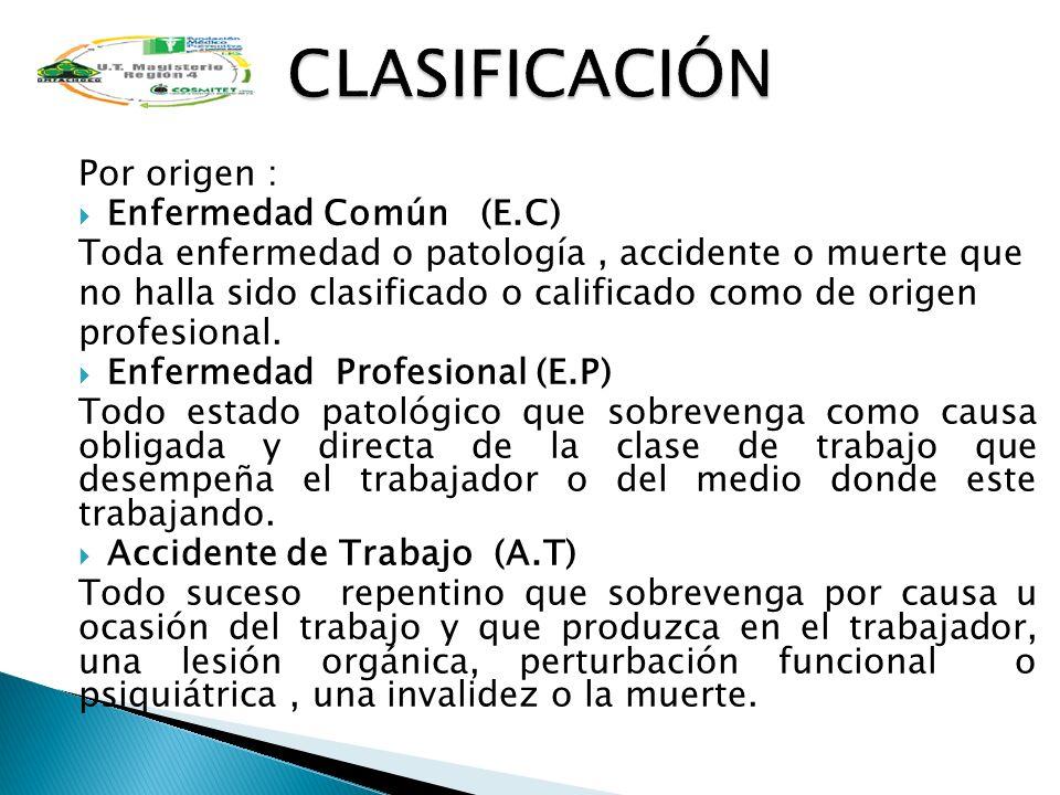 Por origen : Enfermedad Común (E.C) Toda enfermedad o patología, accidente o muerte que no halla sido clasificado o calificado como de origen profesio