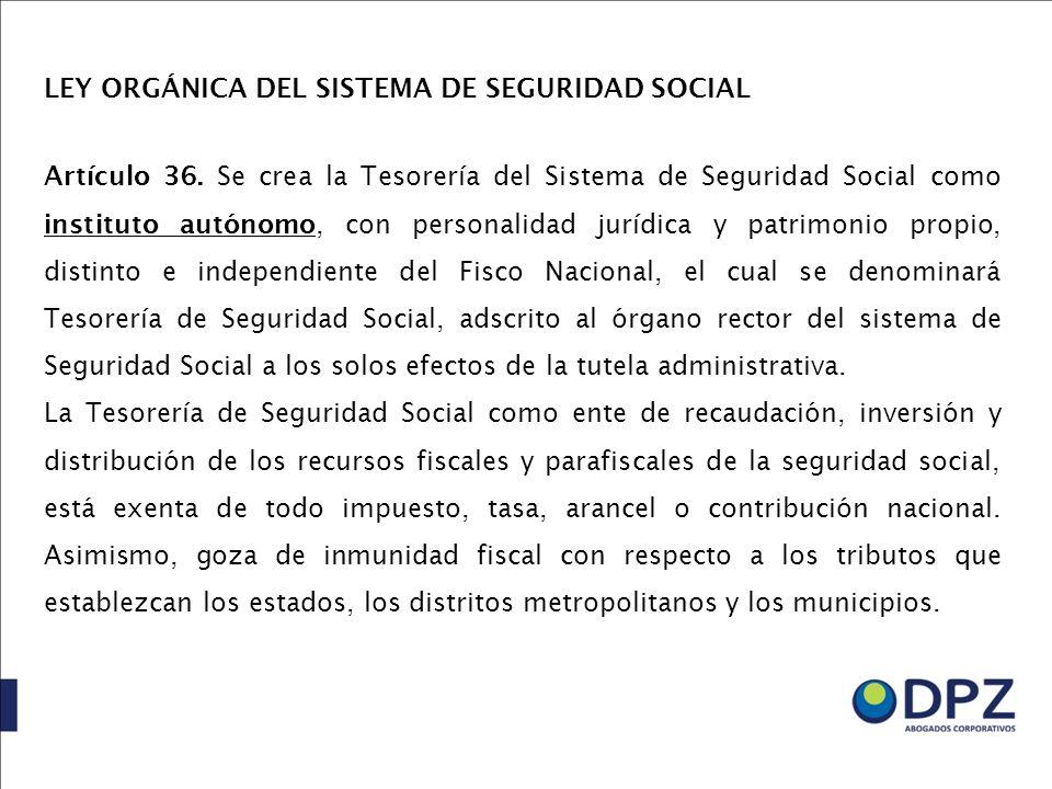LEY ORGÁNICA DEL SISTEMA DE SEGURIDAD SOCIAL Artículo 36. Se crea la Tesorería del Sistema de Seguridad Social como instituto autónomo, con personalid