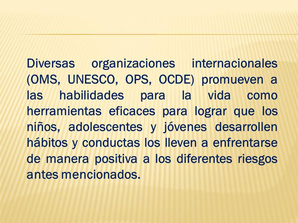 Diversas organizaciones internacionales (OMS, UNESCO, OPS, OCDE) promueven a las habilidades para la vida como herramientas eficaces para lograr que l
