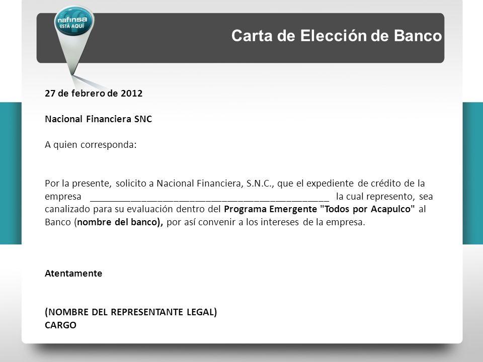 Carta de Elección de Banco 27 de febrero de 2012 Nacional Financiera SNC A quien corresponda: Por la presente, solicito a Nacional Financiera, S.N.C., que el expediente de crédito de la empresa _____________________________________________ la cual represento, sea canalizado para su evaluación dentro del Programa Emergente Todos por Acapulco al Banco (nombre del banco), por así convenir a los intereses de la empresa.