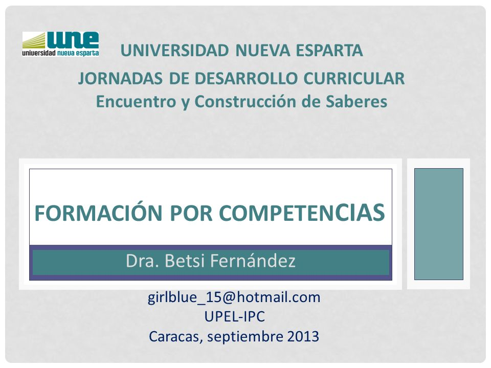 Dra. Betsi Fernández FORMACIÓN POR COMPETEN CIAS UNIVERSIDAD NUEVA ESPARTA girlblue_15@hotmail.com UPEL-IPC Caracas, septiembre 2013 JORNADAS DE DESAR